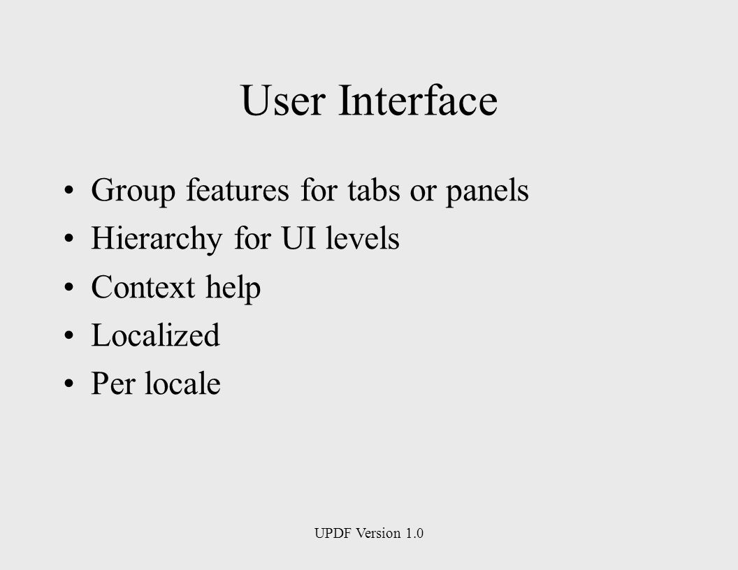 UPDF Version 1.0 User Interface Group features for tabs or panels Hierarchy for UI levels Context help Localized Per locale