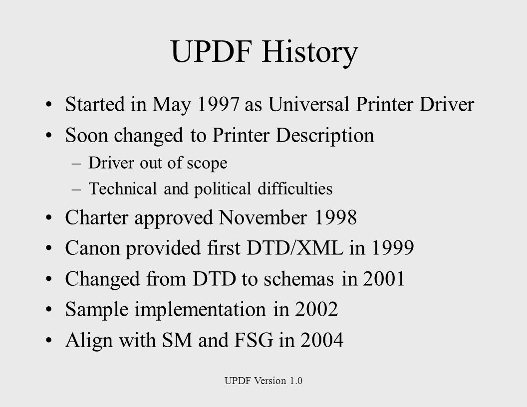 UPDF Version 1.0 UPDF History Started in May 1997 as Universal Printer Driver Soon changed to Printer Description –Driver out of scope –Technical and political difficulties Charter approved November 1998 Canon provided first DTD/XML in 1999 Changed from DTD to schemas in 2001 Sample implementation in 2002 Align with SM and FSG in 2004