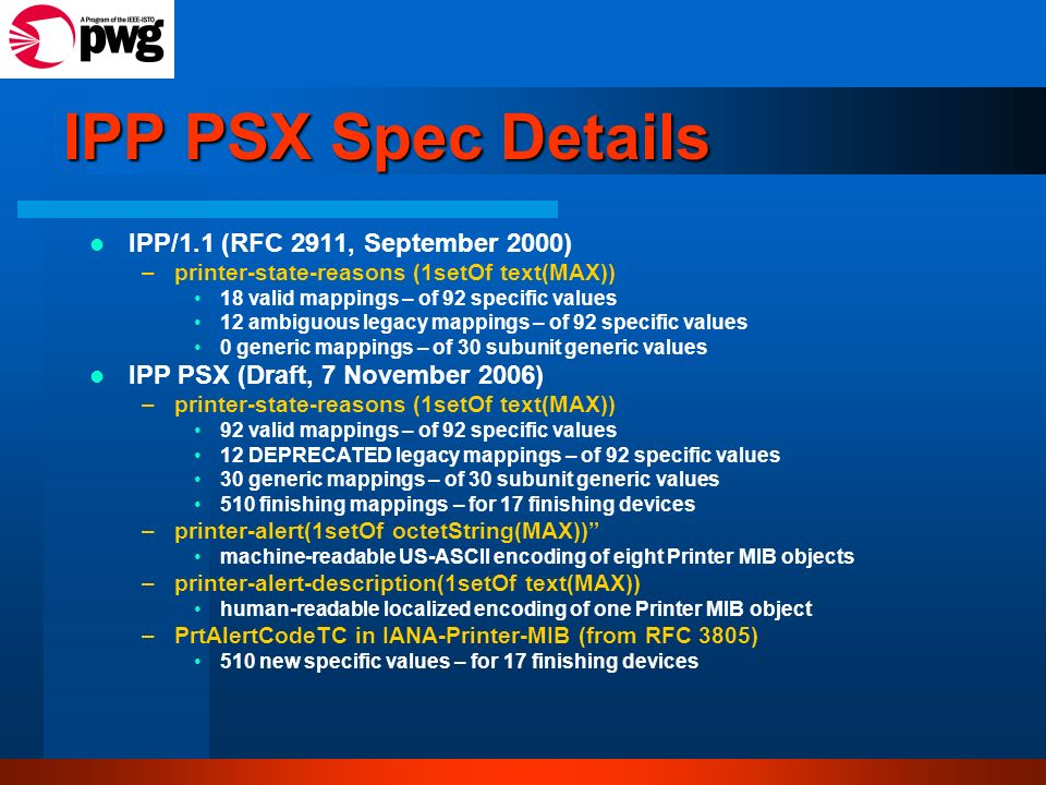 IPP PSX Spec Details IPP/1.1 (RFC 2911, September 2000) –printer-state-reasons (1setOf text(MAX)) 18 valid mappings – of 92 specific values 12 ambiguous legacy mappings – of 92 specific values 0 generic mappings – of 30 subunit generic values IPP PSX (Draft, 7 November 2006) –printer-state-reasons (1setOf text(MAX)) 92 valid mappings – of 92 specific values 12 DEPRECATED legacy mappings – of 92 specific values 30 generic mappings – of 30 subunit generic values 510 finishing mappings – for 17 finishing devices –printer-alert(1setOf octetString(MAX)) machine-readable US-ASCII encoding of eight Printer MIB objects –printer-alert-description(1setOf text(MAX)) human-readable localized encoding of one Printer MIB object –PrtAlertCodeTC in IANA-Printer-MIB (from RFC 3805) 510 new specific values – for 17 finishing devices