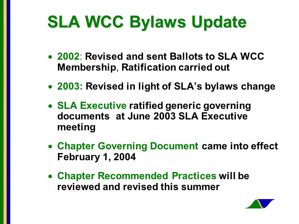 SLA WCC Bylaws Update 2002: Revised and sent Ballots to SLA WCC Membership, Ratification carried out 2003: Revised in light of SLAs bylaws change SLA Executive ratified generic governing documents at June 2003 SLA Executive meeting Chapter Governing Document came into effect February 1, 2004 Chapter Recommended Practices will be reviewed and revised this summer
