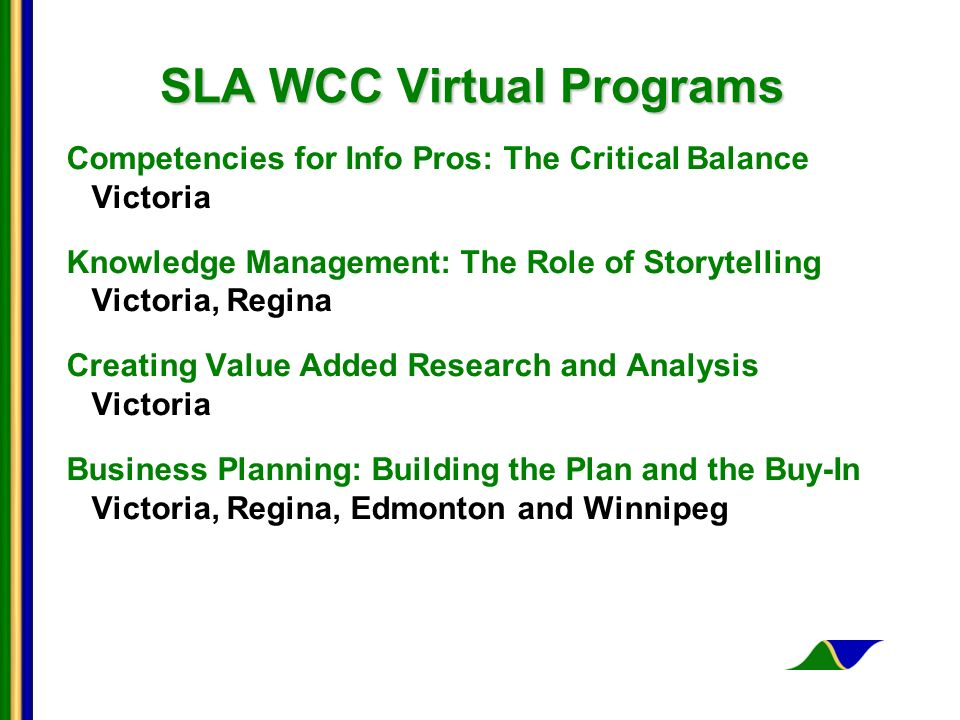 SLA WCC Virtual Programs Competencies for Info Pros: The Critical Balance Victoria Knowledge Management: The Role of Storytelling Victoria, Regina Creating Value Added Research and Analysis Victoria Business Planning: Building the Plan and the Buy-In Victoria, Regina, Edmonton and Winnipeg