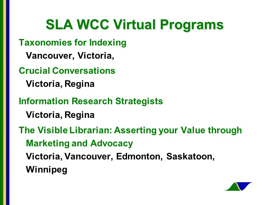 SLA WCC Virtual Programs Taxonomies for Indexing Vancouver, Victoria, Crucial Conversations Victoria, Regina Information Research Strategists Victoria, Regina The Visible Librarian: Asserting your Value through Marketing and Advocacy Victoria, Vancouver, Edmonton, Saskatoon, Winnipeg