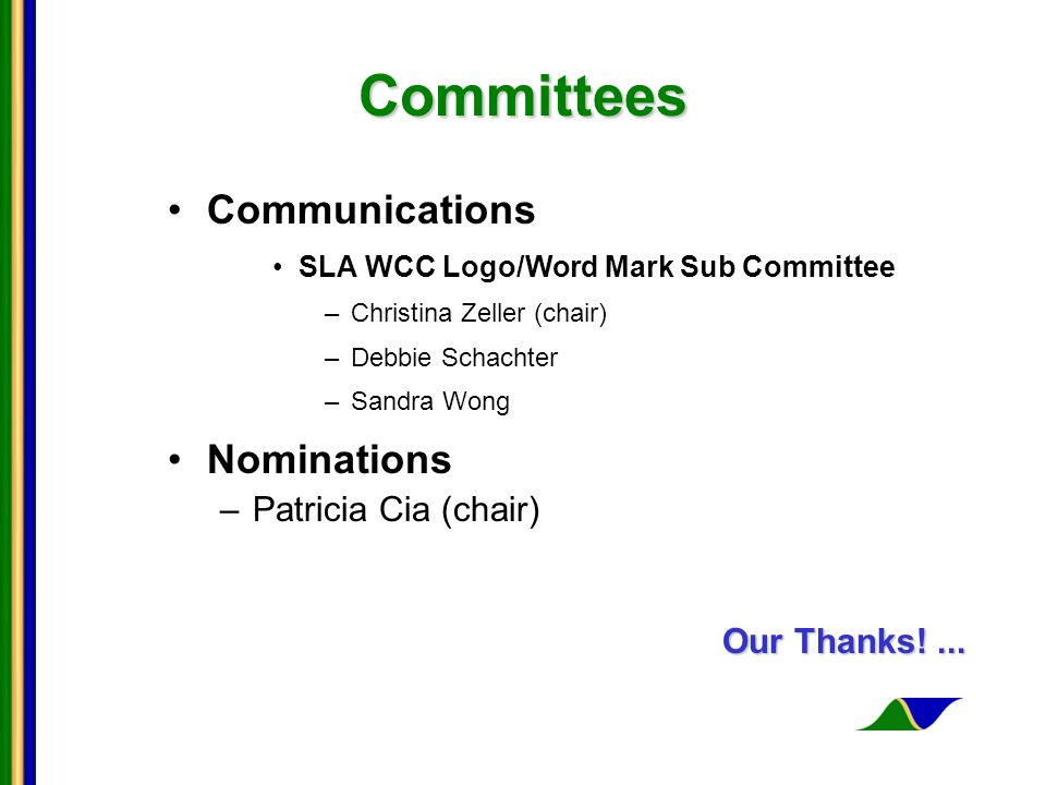 Committees Committees Communications SLA WCC Logo/Word Mark Sub Committee –Christina Zeller (chair) –Debbie Schachter –Sandra Wong Nominations –Patricia Cia (chair) Our Thanks!...