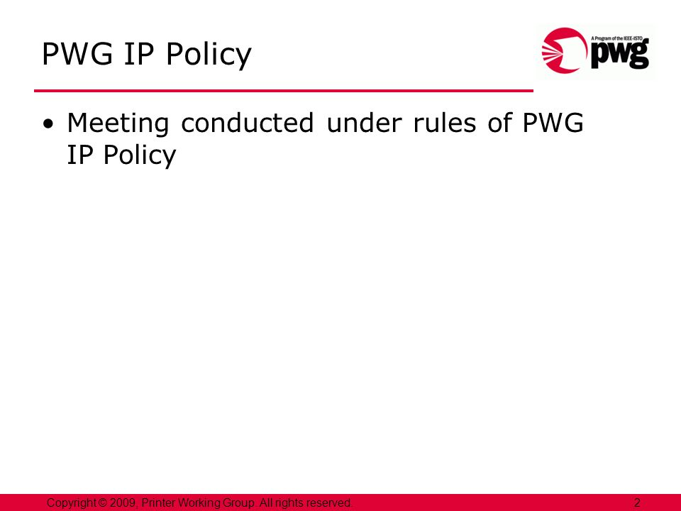 PWG IP Policy Meeting conducted under rules of PWG IP Policy 2Copyright © 2009, Printer Working Group.