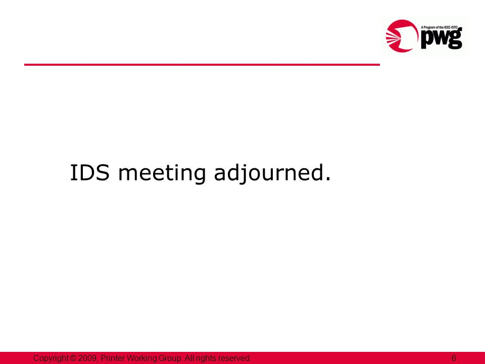 IDS meeting adjourned. 6Copyright © 2009, Printer Working Group. All rights reserved.