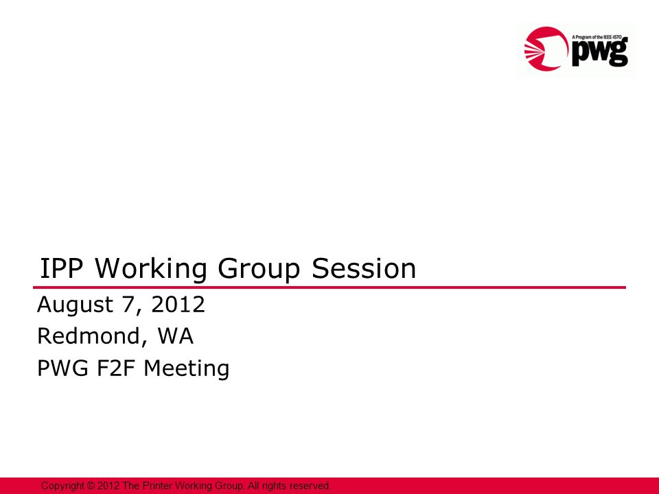 1 Copyright © 2012 The Printer Working Group. All rights reserved. IPP Working Group Session August 7, 2012 Redmond, WA PWG F2F Meeting
