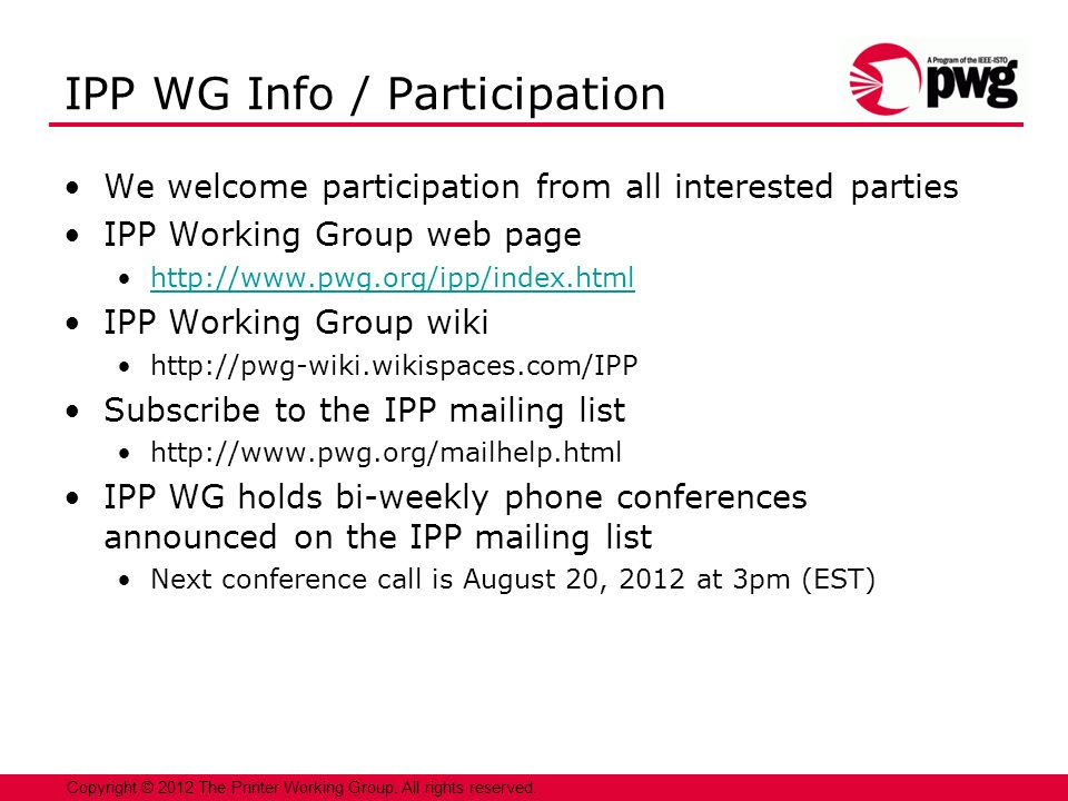 19 Copyright © 2012 The Printer Working Group. All rights reserved. IPP WG Info / Participation We welcome participation from all interested parties I