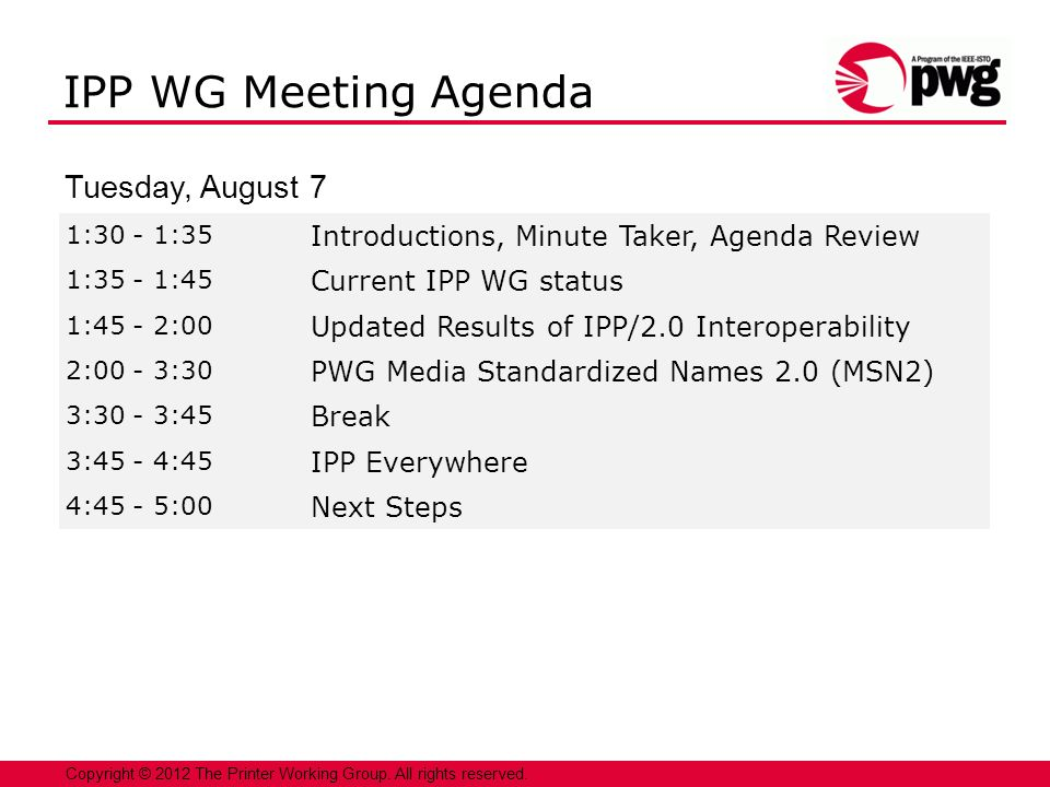 2 1:30 - 1:35 Introductions, Minute Taker, Agenda Review 1:35 - 1:45 Current IPP WG status 1:45 - 2:00 Updated Results of IPP/2.0 Interoperability 2:00 - 3:30 PWG Media Standardized Names 2.0 (MSN2) 3:30 - 3:45 Break 3:45 - 4:45 IPP Everywhere 4:45 - 5:00 Next Steps Copyright © 2012 The Printer Working Group.
