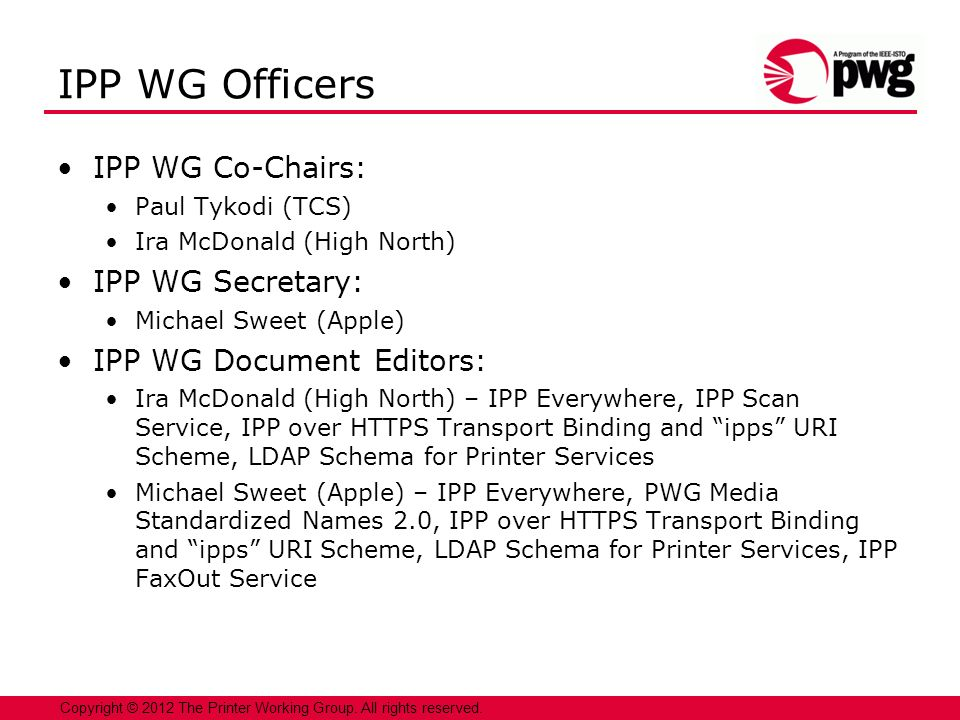 3 Copyright © 2012 The Printer Working Group. All rights reserved. IPP WG Officers IPP WG Co-Chairs: Paul Tykodi (TCS) Ira McDonald (High North) IPP W