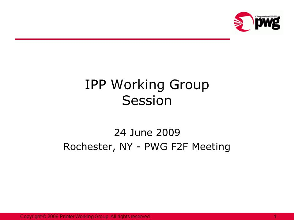 1Copyright © 2009 Printer Working Group. All rights reserved. 1 IPP Working Group Session 24 June 2009 Rochester, NY - PWG F2F Meeting