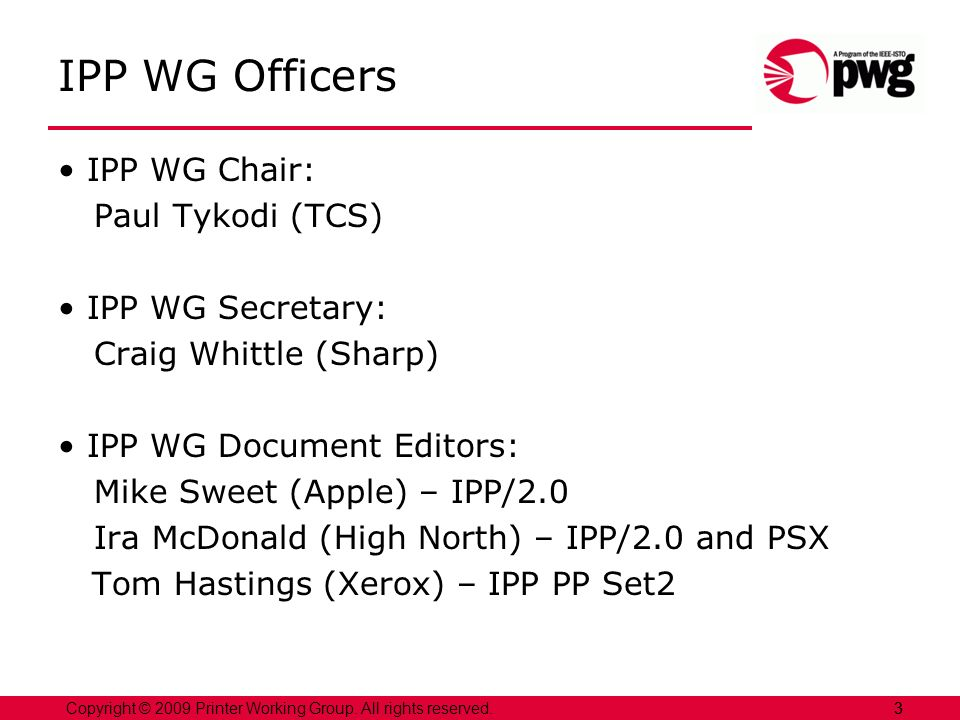 3Copyright © 2009 Printer Working Group. All rights reserved. 3 IPP WG Officers IPP WG Chair: Paul Tykodi (TCS) IPP WG Secretary: Craig Whittle (Sharp