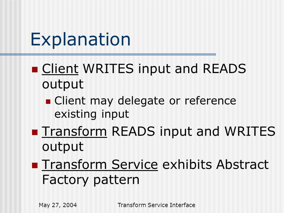 May 27, 2004Transform Service Interface Explanation Client WRITES input and READS output Client may delegate or reference existing input Transform READS input and WRITES output Transform Service exhibits Abstract Factory pattern