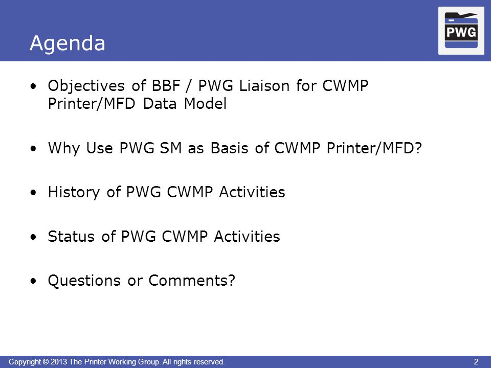 2Copyright © 2013 The Printer Working Group. All rights reserved. Agenda 2 Objectives of BBF / PWG Liaison for CWMP Printer/MFD Data Model Why Use PWG