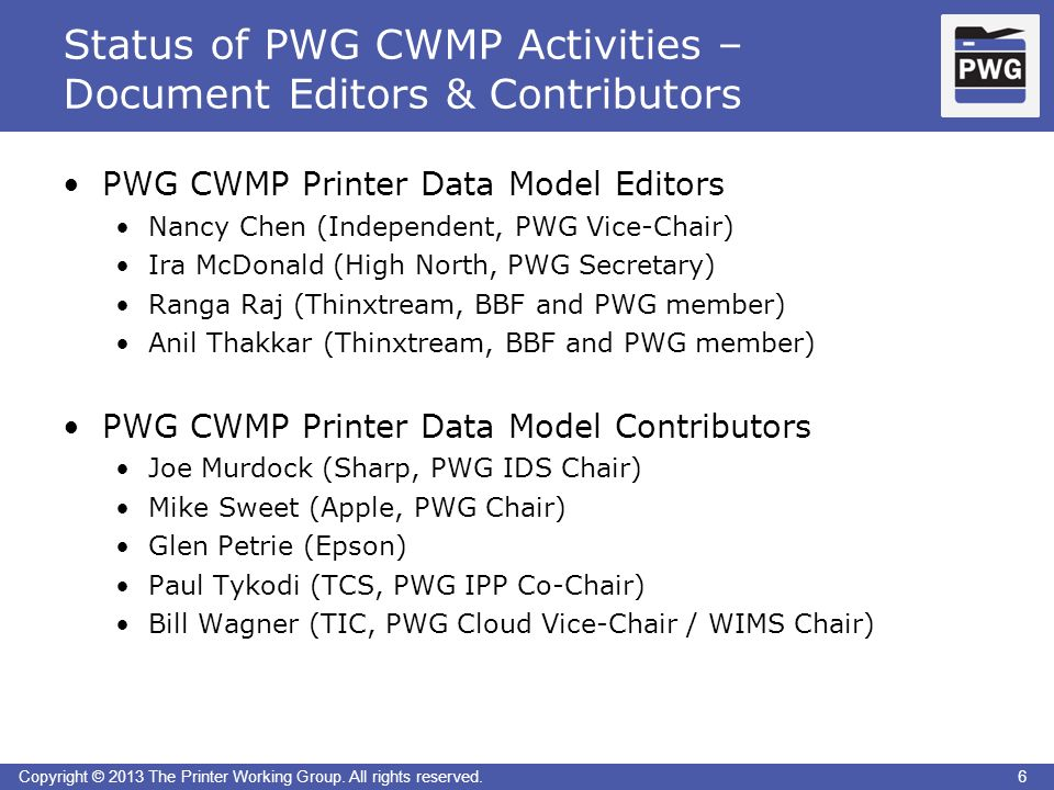 6Copyright © 2013 The Printer Working Group. All rights reserved. Status of PWG CWMP Activities – Document Editors & Contributors 6 PWG CWMP Printer D