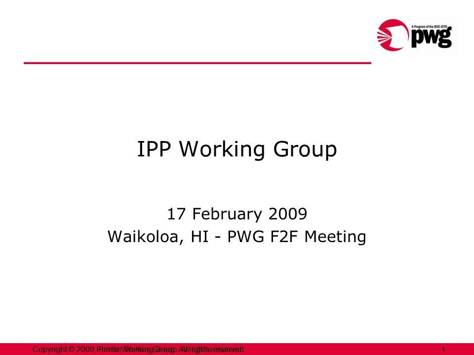 1Copyright © 2009 Printer Working Group. All rights reserved. 1Copyright © 2009, Printer Working Group. All rights reserved. IPP Working Group 17 Febr