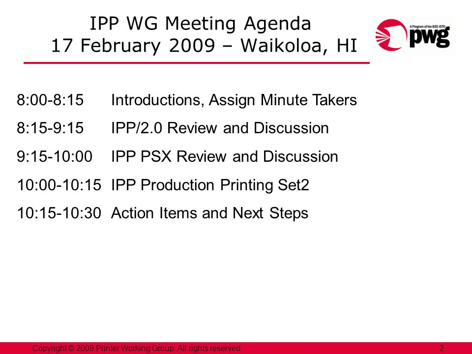 2Copyright © 2009 Printer Working Group. All rights reserved. IPP WG Meeting Agenda 17 February 2009 – Waikoloa, HI 8:00-8:15Introductions, Assign Min