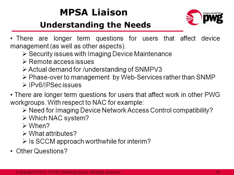MPSA Liaison Understanding the Needs 10Copyright © 2010, Printer Working Group. All rights reserved. There are longer term questions for users that af