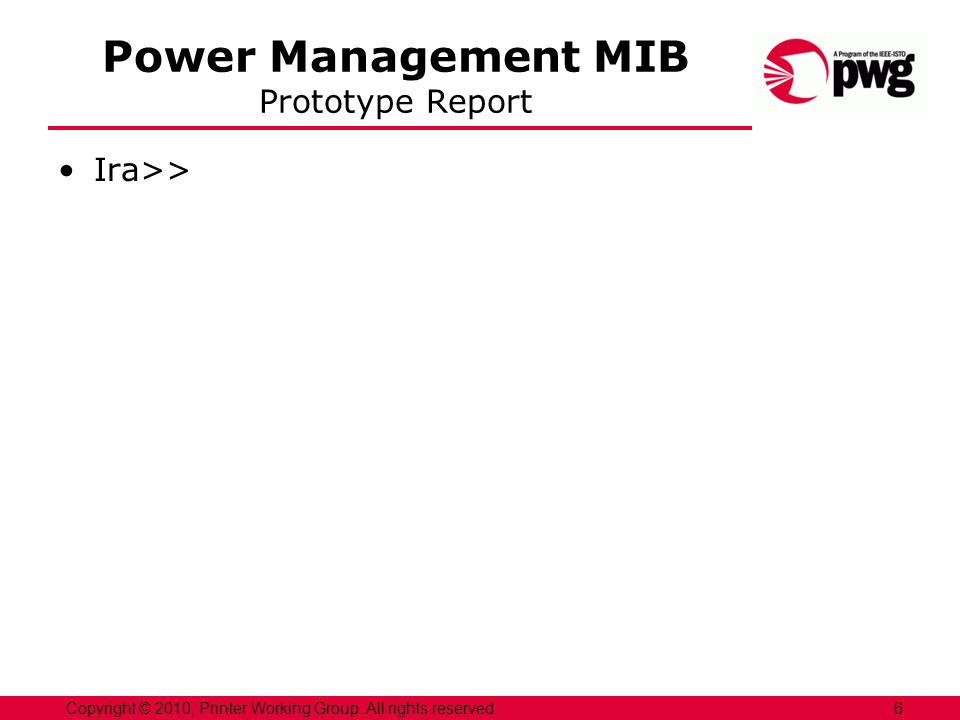 Power Management MIB Prototype Report Ira>> 6Copyright © 2010, Printer Working Group. All rights reserved.