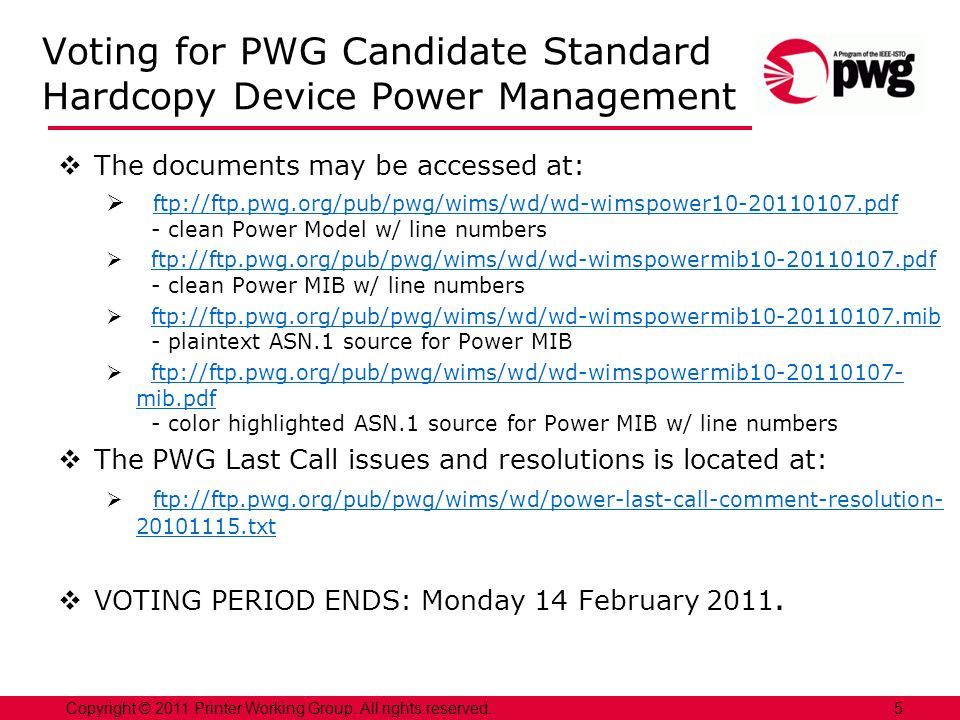 Voting for PWG Candidate Standard Hardcopy Device Power Management The documents may be accessed at: ftp://ftp.pwg.org/pub/pwg/wims/wd/wd-wimspower10-20110107.pdf - clean Power Model w/ line numbers ftp://ftp.pwg.org/pub/pwg/wims/wd/wd-wimspower10-20110107.pdf ftp://ftp.pwg.org/pub/pwg/wims/wd/wd-wimspowermib10-20110107.pdf - clean Power MIB w/ line numbersftp://ftp.pwg.org/pub/pwg/wims/wd/wd-wimspowermib10-20110107.pdf ftp://ftp.pwg.org/pub/pwg/wims/wd/wd-wimspowermib10-20110107.mib - plaintext ASN.1 source for Power MIBftp://ftp.pwg.org/pub/pwg/wims/wd/wd-wimspowermib10-20110107.mib ftp://ftp.pwg.org/pub/pwg/wims/wd/wd-wimspowermib10-20110107- mib.pdf - color highlighted ASN.1 source for Power MIB w/ line numbersftp://ftp.pwg.org/pub/pwg/wims/wd/wd-wimspowermib10-20110107- mib.pdf The PWG Last Call issues and resolutions is located at: ftp://ftp.pwg.org/pub/pwg/wims/wd/power-last-call-comment-resolution- 20101115.txt ftp://ftp.pwg.org/pub/pwg/wims/wd/power-last-call-comment-resolution- 20101115.txt VOTING PERIOD ENDS: Monday 14 February 2011.
