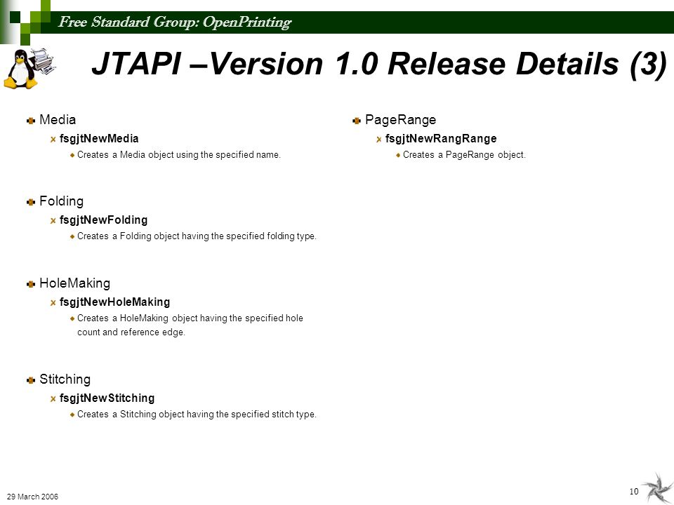 Free Standard Group: OpenPrinting 11 29 March 2006 JTAPI –Version 1.0 Release Details (4) Attribute Generic support for all object/attributes fsgjtNewAttribute Creates a new Attribute object having the provided attribute name, value type, and value.
