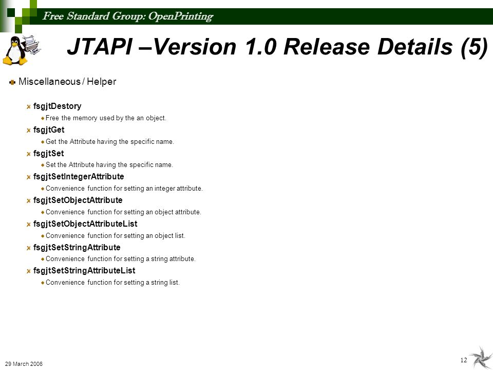 Free Standard Group: OpenPrinting 12 29 March 2006 JTAPI –Version 1.0 Release Details (5) Miscellaneous / Helper fsgjtDestory Free the memory used by