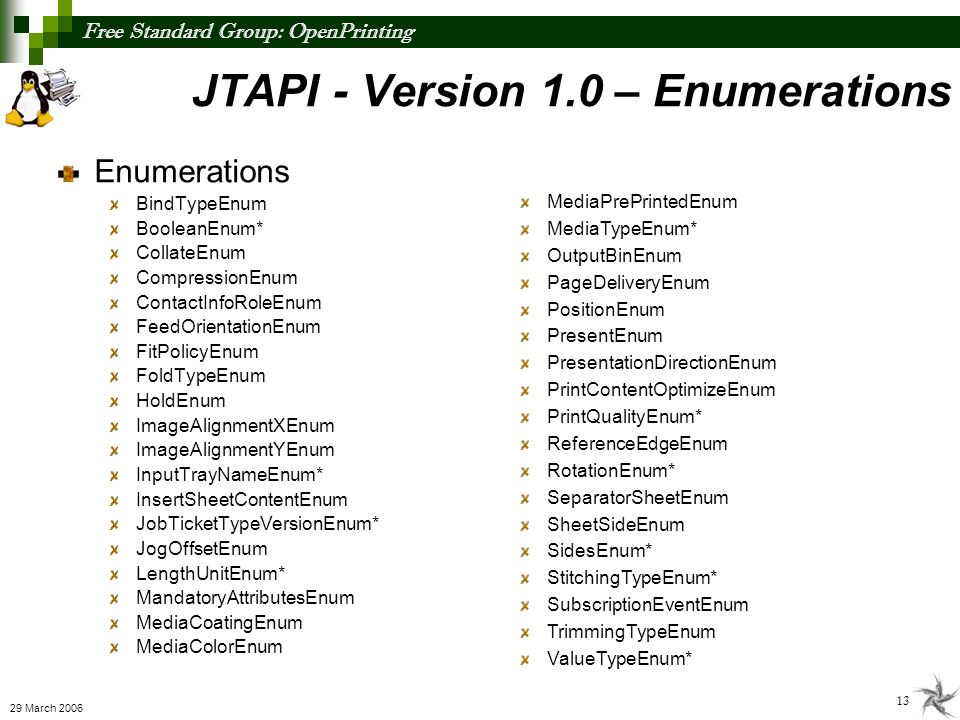 Free Standard Group: OpenPrinting 13 29 March 2006 JTAPI - Version 1.0 – Enumerations Enumerations BindTypeEnum BooleanEnum* CollateEnum CompressionEn