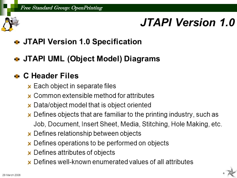 Free Standard Group: OpenPrinting 4 29 March 2006 JTAPI Version 1.0 Specification JTAPI UML (Object Model) Diagrams C Header Files Each object in separate files Common extensible method for attributes Data/object model that is object oriented Defines objects that are familiar to the printing industry, such as Job, Document, Insert Sheet, Media, Stitching, Hole Making, etc.