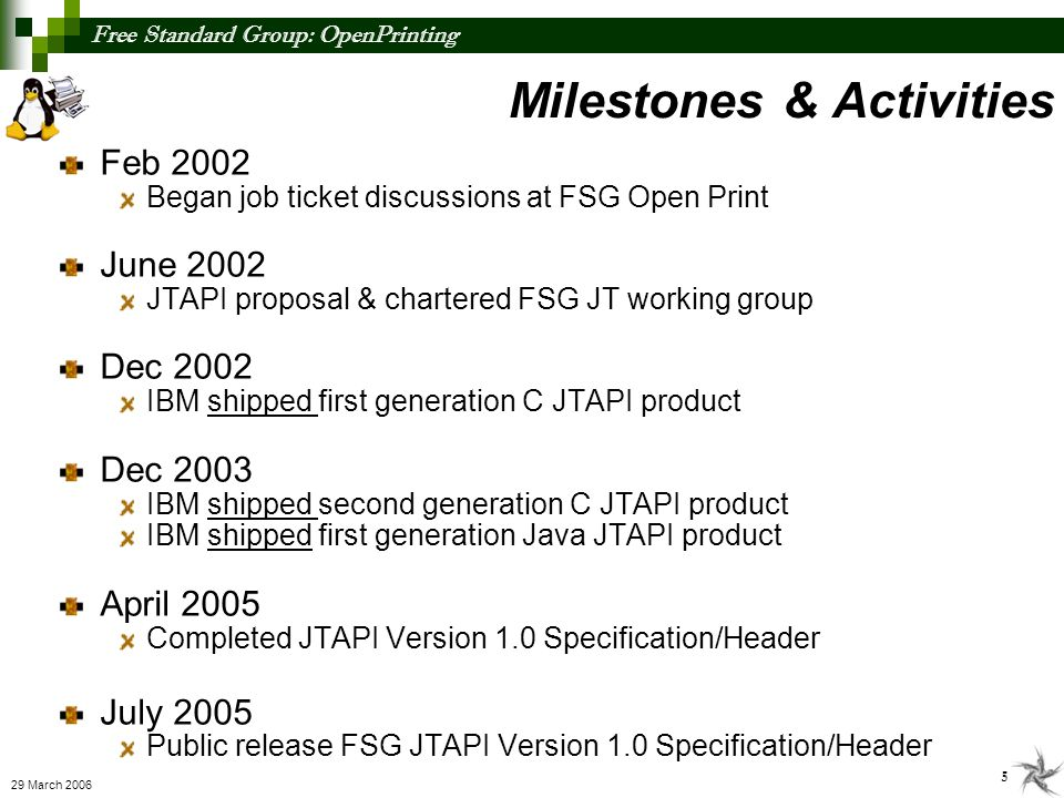 Free Standard Group: OpenPrinting 5 29 March 2006 Milestones & Activities Feb 2002 Began job ticket discussions at FSG Open Print June 2002 JTAPI prop