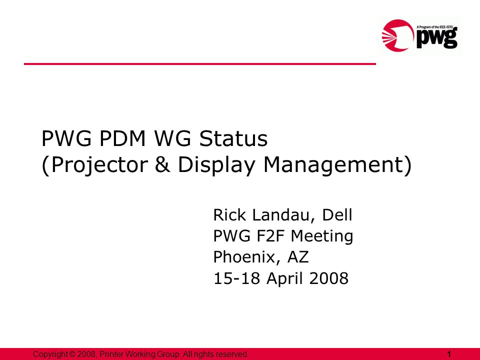 1Copyright © 2008, Printer Working Group. All rights reserved. PWG PDM WG Status (Projector & Display Management) Rick Landau, Dell PWG F2F Meeting Ph