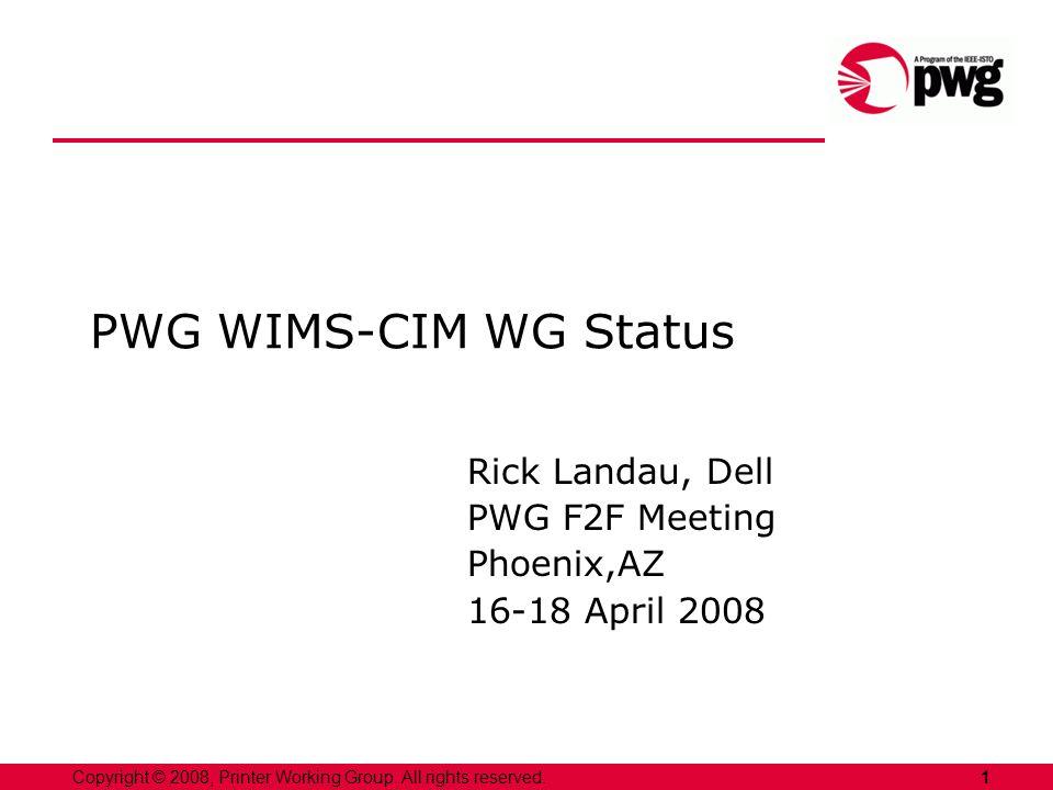 1Copyright © 2008, Printer Working Group. All rights reserved. PWG WIMS-CIM WG Status Rick Landau, Dell PWG F2F Meeting Phoenix,AZ 16-18 April 2008
