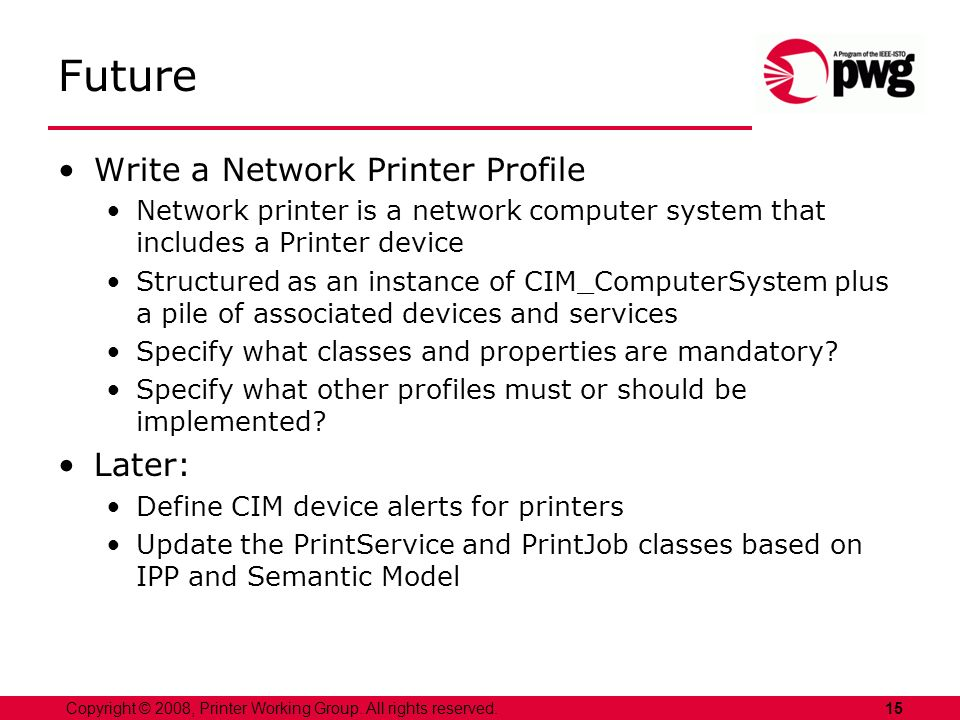 15Copyright © 2008, Printer Working Group. All rights reserved. Future Write a Network Printer Profile Network printer is a network computer system th