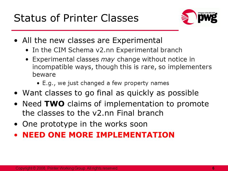 6Copyright © 2008, Printer Working Group. All rights reserved. Status of Printer Classes All the new classes are Experimental In the CIM Schema v2.nn