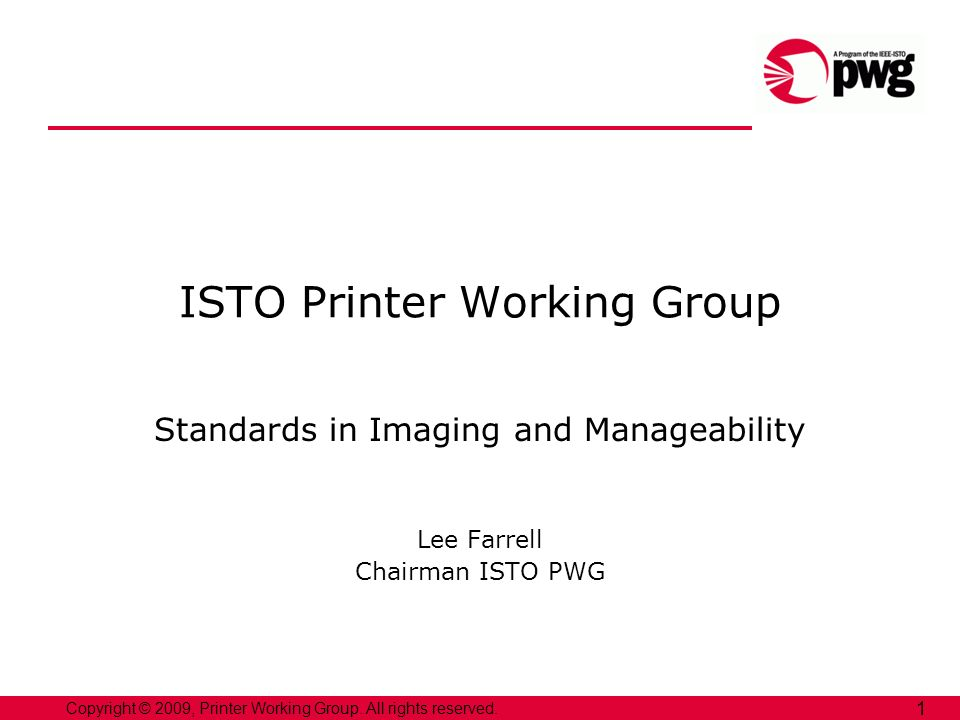 Copyright © 2009, Printer Working Group. All rights reserved. 1 ISTO Printer Working Group Standards in Imaging and Manageability Lee Farrell Chairman