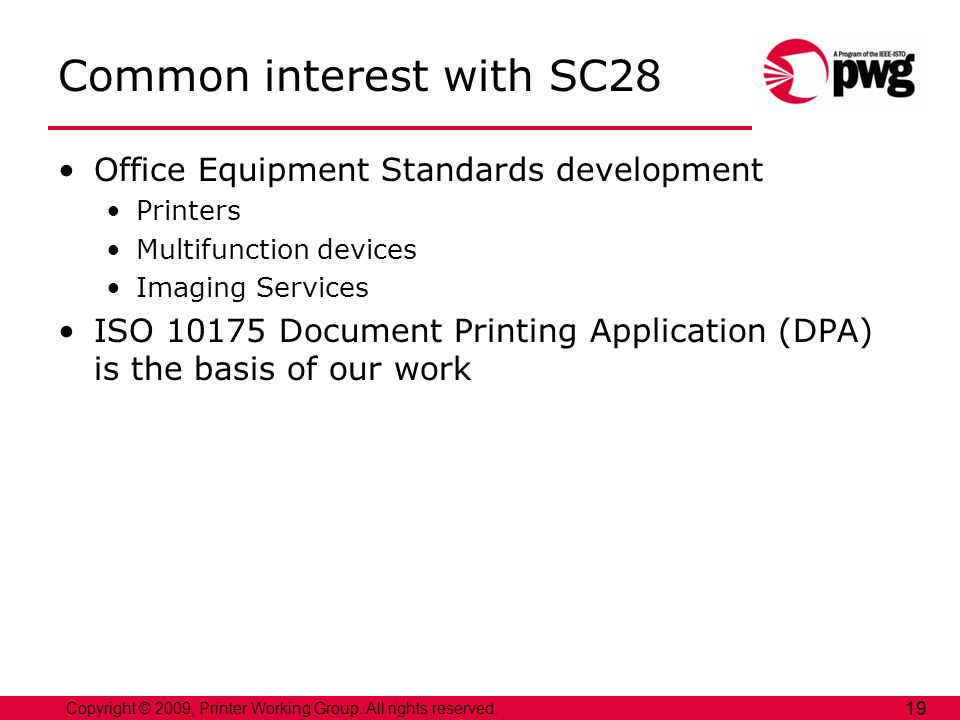 Copyright © 2009, Printer Working Group. All rights reserved. 19 Common interest with SC28 Office Equipment Standards development Printers Multifuncti