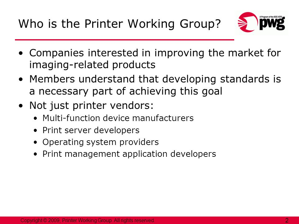 Copyright © 2009, Printer Working Group. All rights reserved. 2 Who is the Printer Working Group? Companies interested in improving the market for ima