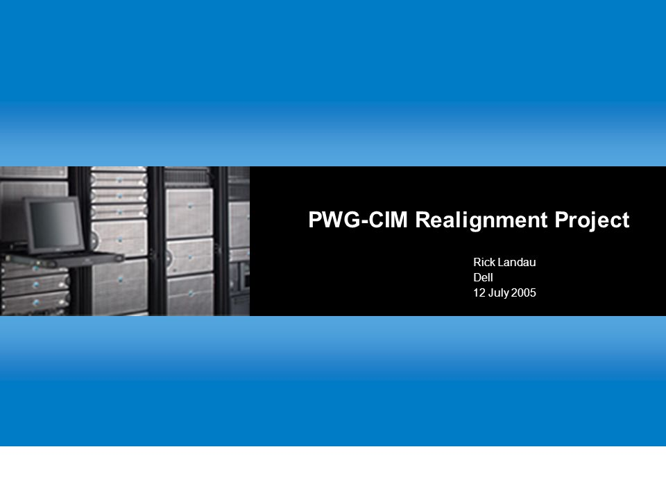 PWG-CIM Realignment Project Rick Landau Dell 12 July 2005