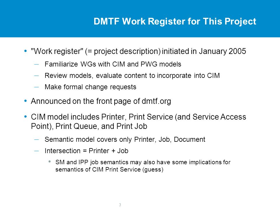 3 DMTF Work Register for This Project Work register (= project description) initiated in January 2005 – Familiarize WGs with CIM and PWG models – Review models, evaluate content to incorporate into CIM – Make formal change requests Announced on the front page of dmtf.org CIM model includes Printer, Print Service (and Service Access Point), Print Queue, and Print Job – Semantic model covers only Printer, Job, Document – Intersection = Printer + Job SM and IPP job semantics may also have some implications for semantics of CIM Print Service (guess)