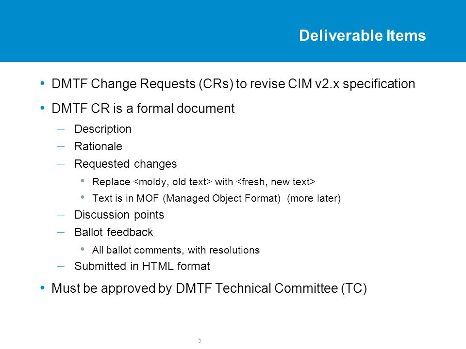 5 Deliverable Items DMTF Change Requests (CRs) to revise CIM v2.x specification DMTF CR is a formal document – Description – Rationale – Requested changes Replace with Text is in MOF (Managed Object Format) (more later) – Discussion points – Ballot feedback All ballot comments, with resolutions – Submitted in HTML format Must be approved by DMTF Technical Committee (TC)