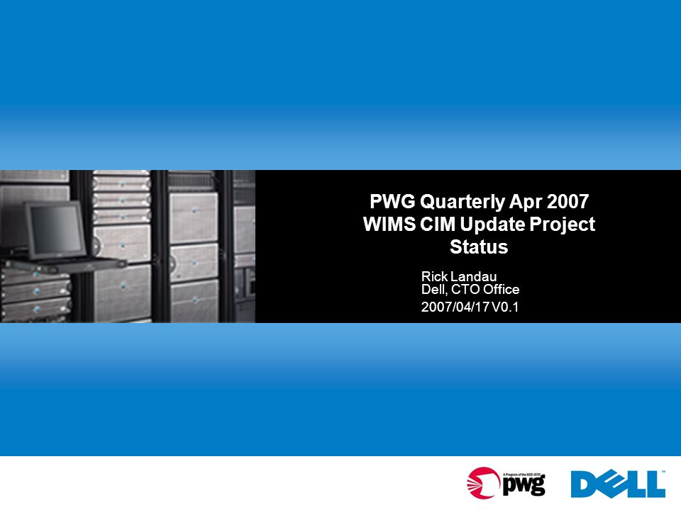 PWG Quarterly Apr 2007 WIMS CIM Update Project Status Rick Landau Dell, CTO Office 2007/04/17 V0.1