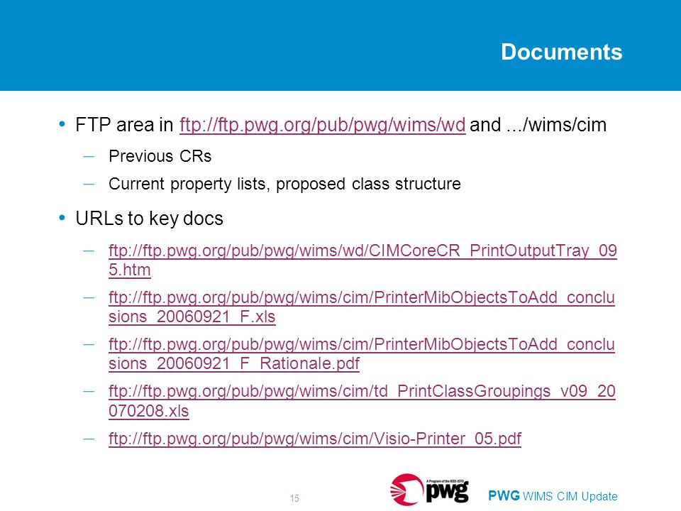 PWG WIMS CIM Update 15 Documents FTP area in ftp://ftp.pwg.org/pub/pwg/wims/wd and.../wims/cimftp://ftp.pwg.org/pub/pwg/wims/wd – Previous CRs – Current property lists, proposed class structure URLs to key docs – ftp://ftp.pwg.org/pub/pwg/wims/wd/CIMCoreCR_PrintOutputTray_09 5.htm ftp://ftp.pwg.org/pub/pwg/wims/wd/CIMCoreCR_PrintOutputTray_09 5.htm – ftp://ftp.pwg.org/pub/pwg/wims/cim/PrinterMibObjectsToAdd_conclu sions_20060921_F.xls ftp://ftp.pwg.org/pub/pwg/wims/cim/PrinterMibObjectsToAdd_conclu sions_20060921_F.xls – ftp://ftp.pwg.org/pub/pwg/wims/cim/PrinterMibObjectsToAdd_conclu sions_20060921_F_Rationale.pdf ftp://ftp.pwg.org/pub/pwg/wims/cim/PrinterMibObjectsToAdd_conclu sions_20060921_F_Rationale.pdf – ftp://ftp.pwg.org/pub/pwg/wims/cim/td_PrintClassGroupings_v09_20 070208.xls ftp://ftp.pwg.org/pub/pwg/wims/cim/td_PrintClassGroupings_v09_20 070208.xls – ftp://ftp.pwg.org/pub/pwg/wims/cim/Visio-Printer_05.pdf ftp://ftp.pwg.org/pub/pwg/wims/cim/Visio-Printer_05.pdf
