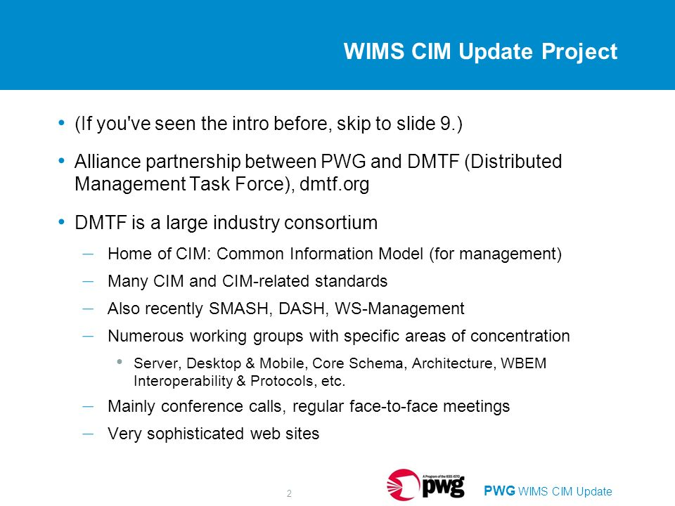 PWG WIMS CIM Update 2 WIMS CIM Update Project (If you ve seen the intro before, skip to slide 9.) Alliance partnership between PWG and DMTF (Distributed Management Task Force), dmtf.org DMTF is a large industry consortium – Home of CIM: Common Information Model (for management) – Many CIM and CIM-related standards – Also recently SMASH, DASH, WS-Management – Numerous working groups with specific areas of concentration Server, Desktop & Mobile, Core Schema, Architecture, WBEM Interoperability & Protocols, etc.
