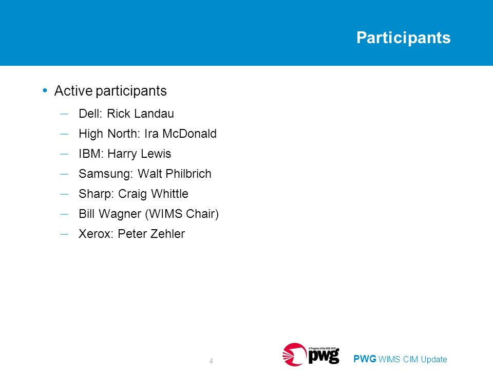 PWG WIMS CIM Update 4 Participants Active participants – Dell: Rick Landau – High North: Ira McDonald – IBM: Harry Lewis – Samsung: Walt Philbrich – Sharp: Craig Whittle – Bill Wagner (WIMS Chair) – Xerox: Peter Zehler