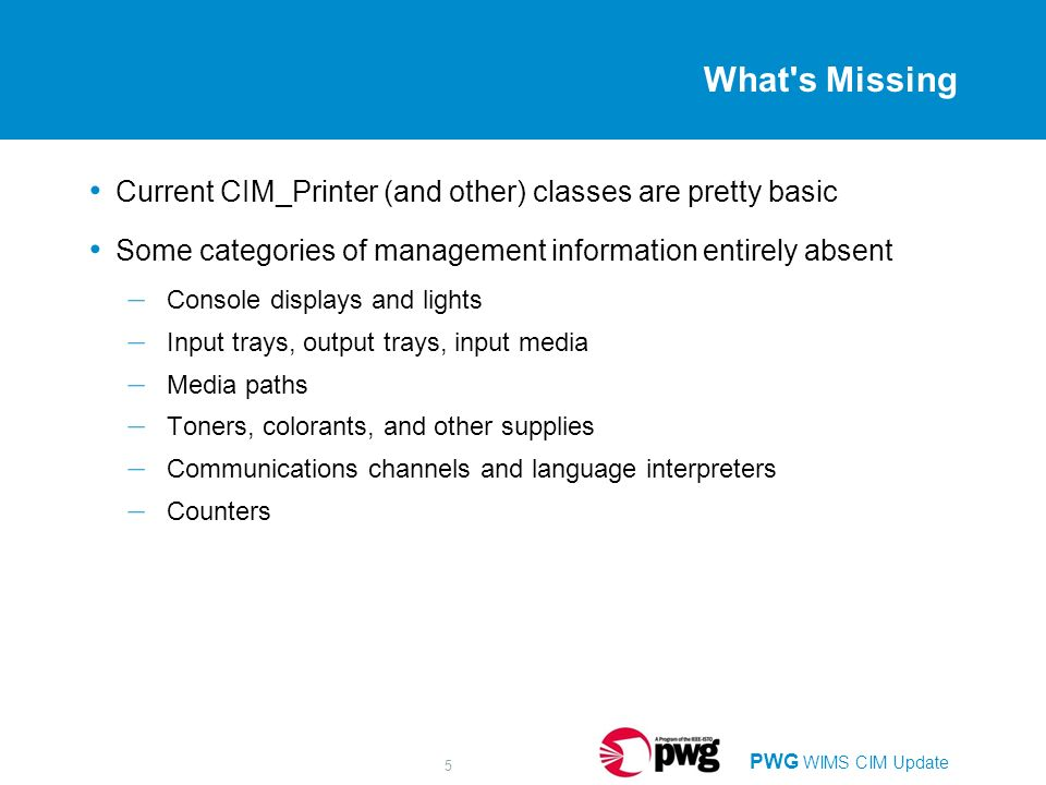 PWG WIMS CIM Update 5 What's Missing Current CIM_Printer (and other) classes are pretty basic Some categories of management information entirely absen