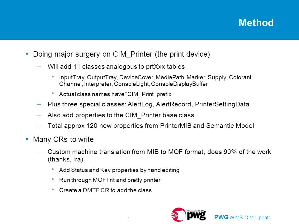 PWG WIMS CIM Update 7 Method Doing major surgery on CIM_Printer (the print device) – Will add 11 classes analogous to prtXxx tables InputTray, OutputTray, DeviceCover, MediaPath, Marker, Supply, Colorant, Channel, Interpreter, ConsoleLight, ConsoleDisplayBuffer Actual class names have CIM_Print prefix – Plus three special classes: AlertLog, AlertRecord, PrinterSettingData – Also add properties to the CIM_Printer base class – Total approx 120 new properties from PrinterMIB and Semantic Model Many CRs to write – Custom machine translation from MIB to MOF format, does 90% of the work (thanks, Ira) Add Status and Key properties by hand editing Run through MOF lint and pretty printer Create a DMTF CR to add the class
