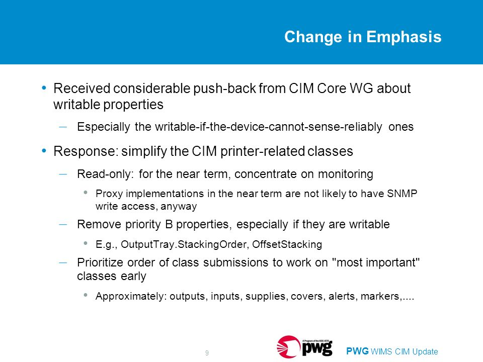 PWG WIMS CIM Update 9 Change in Emphasis Received considerable push-back from CIM Core WG about writable properties – Especially the writable-if-the-device-cannot-sense-reliably ones Response: simplify the CIM printer-related classes – Read-only: for the near term, concentrate on monitoring Proxy implementations in the near term are not likely to have SNMP write access, anyway – Remove priority B properties, especially if they are writable E.g., OutputTray.StackingOrder, OffsetStacking – Prioritize order of class submissions to work on most important classes early Approximately: outputs, inputs, supplies, covers, alerts, markers,....