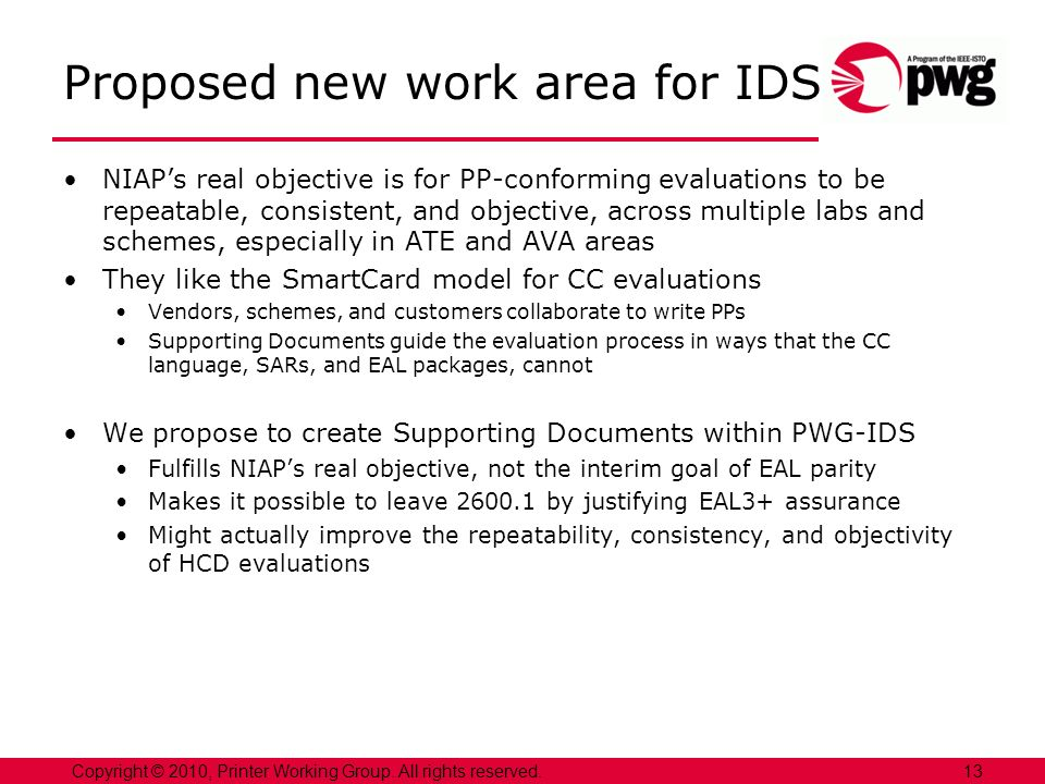 Proposed new work area for IDS NIAPs real objective is for PP-conforming evaluations to be repeatable, consistent, and objective, across multiple labs and schemes, especially in ATE and AVA areas They like the SmartCard model for CC evaluations Vendors, schemes, and customers collaborate to write PPs Supporting Documents guide the evaluation process in ways that the CC language, SARs, and EAL packages, cannot We propose to create Supporting Documents within PWG-IDS Fulfills NIAPs real objective, not the interim goal of EAL parity Makes it possible to leave 2600.1 by justifying EAL3+ assurance Might actually improve the repeatability, consistency, and objectivity of HCD evaluations 13Copyright © 2010, Printer Working Group.