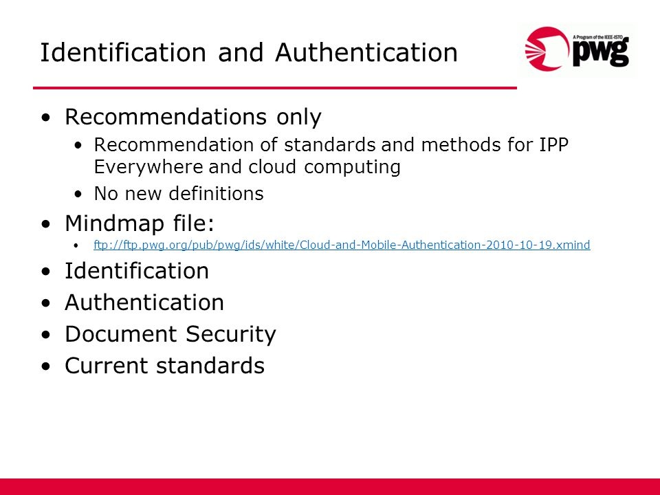 Identification and Authentication Recommendations only Recommendation of standards and methods for IPP Everywhere and cloud computing No new definitions Mindmap file: ftp://ftp.pwg.org/pub/pwg/ids/white/Cloud-and-Mobile-Authentication-2010-10-19.xmind Identification Authentication Document Security Current standards