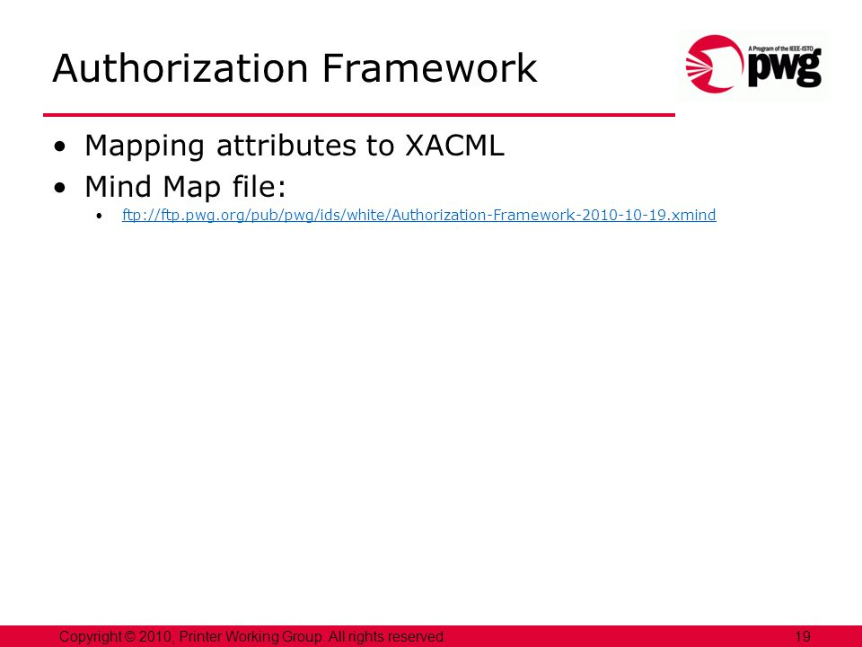 19Copyright © 2010, Printer Working Group. All rights reserved. Authorization Framework Mapping attributes to XACML Mind Map file: ftp://ftp.pwg.org/p