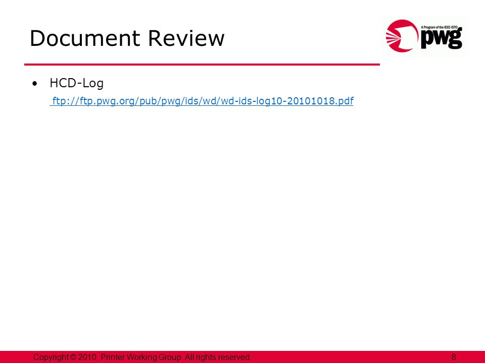 8Copyright © 2010, Printer Working Group. All rights reserved. Document Review HCD-Log ftp://ftp.pwg.org/pub/pwg/ids/wd/wd-ids-log10-20101018.pdf
