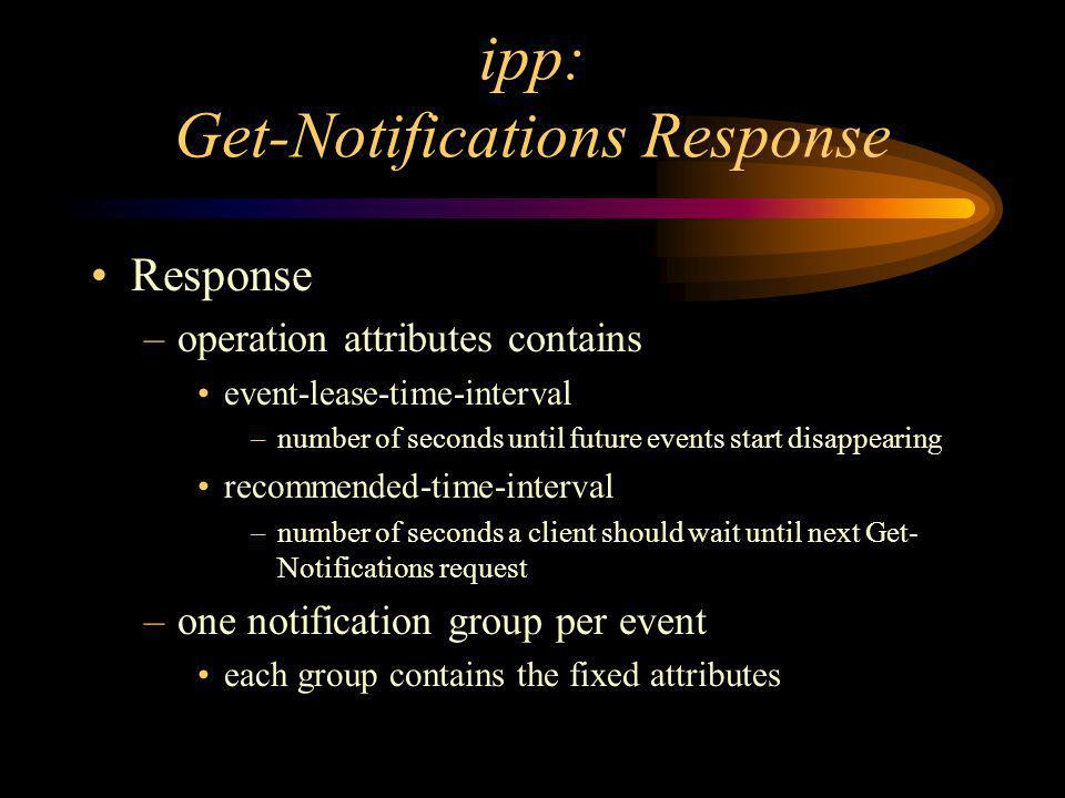 ipp: Get-Notifications Response Response –operation attributes contains event-lease-time-interval –number of seconds until future events start disappearing recommended-time-interval –number of seconds a client should wait until next Get- Notifications request –one notification group per event each group contains the fixed attributes